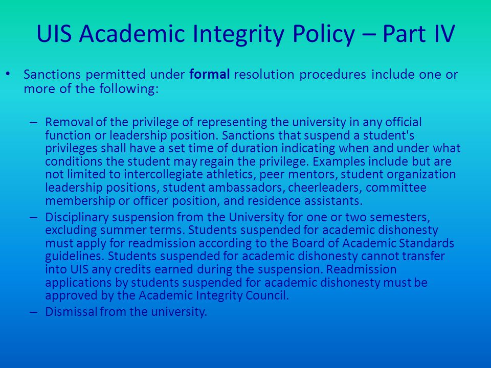 UIS Academic Integrity Policy – Part IV Sanctions permitted under formal resolution procedures include one or more of the following: – Removal of the