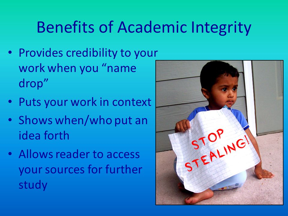 """Benefits of Academic Integrity Provides credibility to your work when you """"name drop"""" Puts your work in context Shows when/who put an idea forth Allow"""