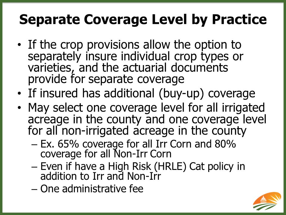 If the crop provisions allow the option to separately insure individual crop types or varieties, and the actuarial documents provide for separate coverage If insured has additional (buy-up) coverage May select one coverage level for all irrigated acreage in the county and one coverage level for all non-irrigated acreage in the county – Ex.