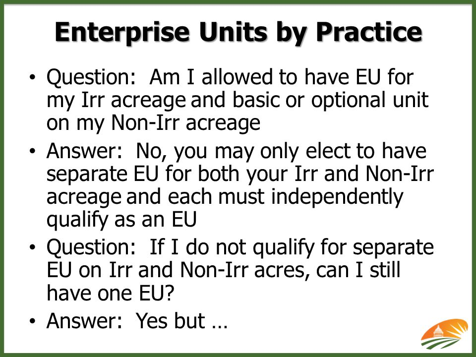 Question: Am I allowed to have EU for my Irr acreage and basic or optional unit on my Non-Irr acreage Answer: No, you may only elect to have separate EU for both your Irr and Non-Irr acreage and each must independently qualify as an EU Question: If I do not qualify for separate EU on Irr and Non-Irr acres, can I still have one EU.