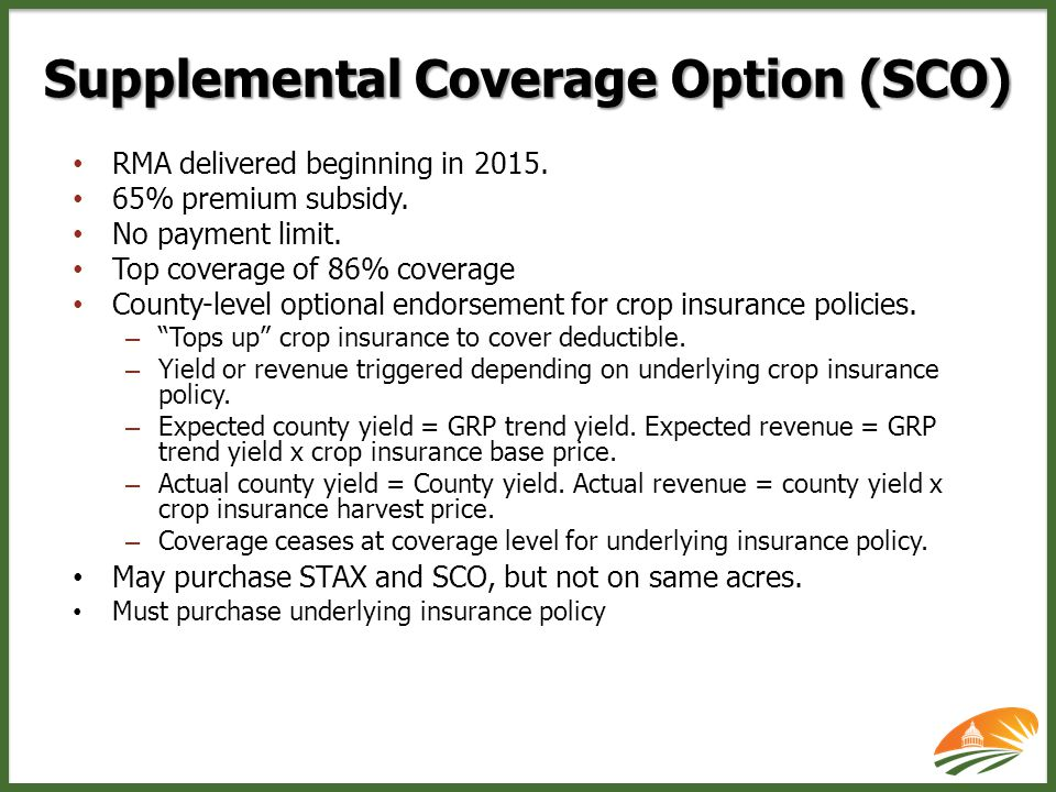 Supplemental Coverage Option (SCO) RMA delivered beginning in 2015. 65% premium subsidy. No payment limit. Top coverage of 86% coverage County-level o