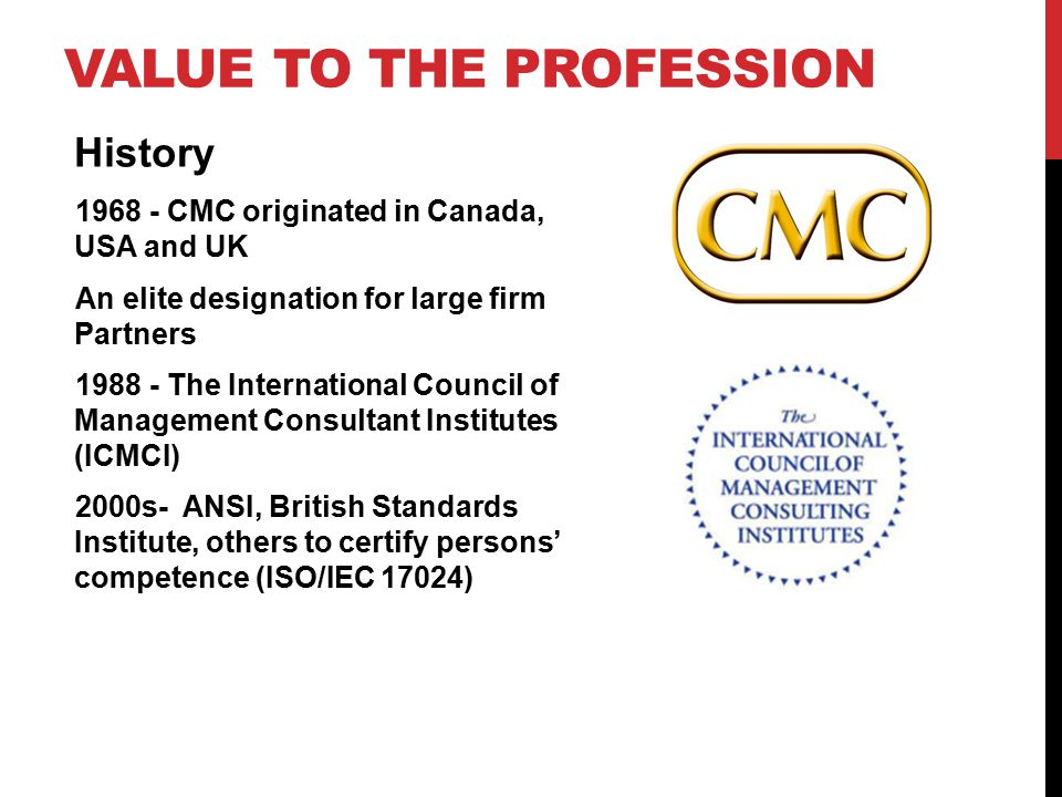 VALUE TO THE PROFESSION History 1968 - CMC originated in Canada, USA and UK An elite designation for large firm Partners 1988 - The International Council of Management Consultant Institutes (ICMCI) 2000s- ANSI, British Standards Institute, others to certify persons' competence (ISO/IEC 17024)