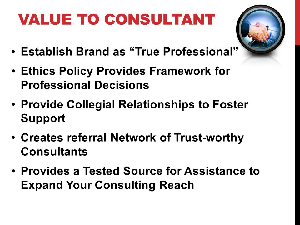 VALUE TO CONSULTANT Establish Brand as True Professional Ethics Policy Provides Framework for Professional Decisions Provide Collegial Relationships to Foster Support Creates referral Network of Trust-worthy Consultants Provides a Tested Source for Assistance to Expand Your Consulting Reach