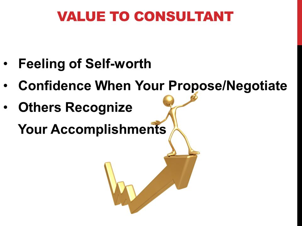 VALUE TO CONSULTANT POSSIBLE INTANGIBLES Create Competitive Advantage/ Sets you apart from less committed participants in Consulting Industry Branding/ Provides Visible Proof to Prospects/ Clients and others