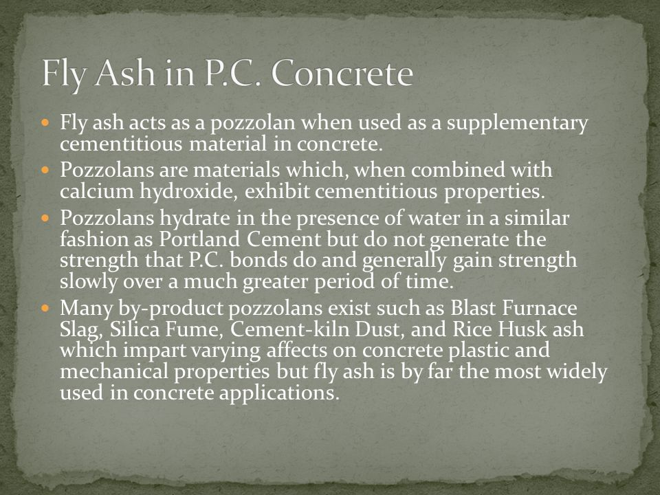 Fly ash acts as a pozzolan when used as a supplementary cementitious material in concrete. Pozzolans are materials which, when combined with calcium h