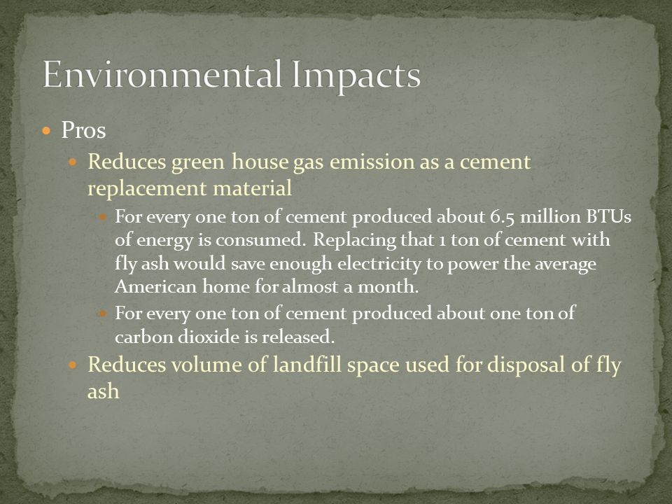 Pros Reduces green house gas emission as a cement replacement material For every one ton of cement produced about 6.5 million BTUs of energy is consum