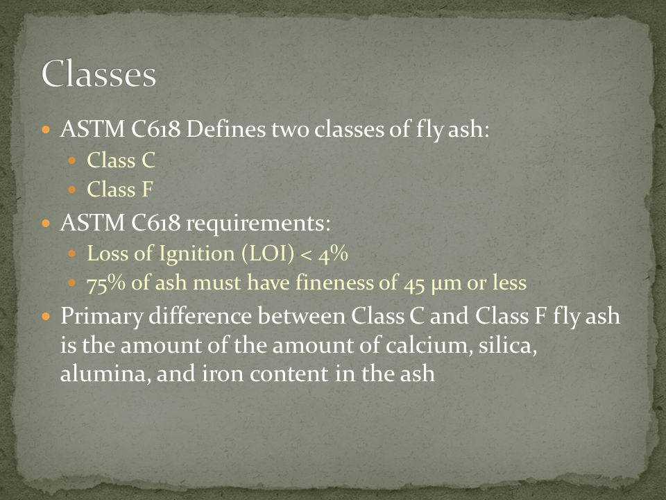 ASTM C618 Defines two classes of fly ash: Class C Class F ASTM C618 requirements: Loss of Ignition (LOI) < 4% 75% of ash must have fineness of 45 µm o