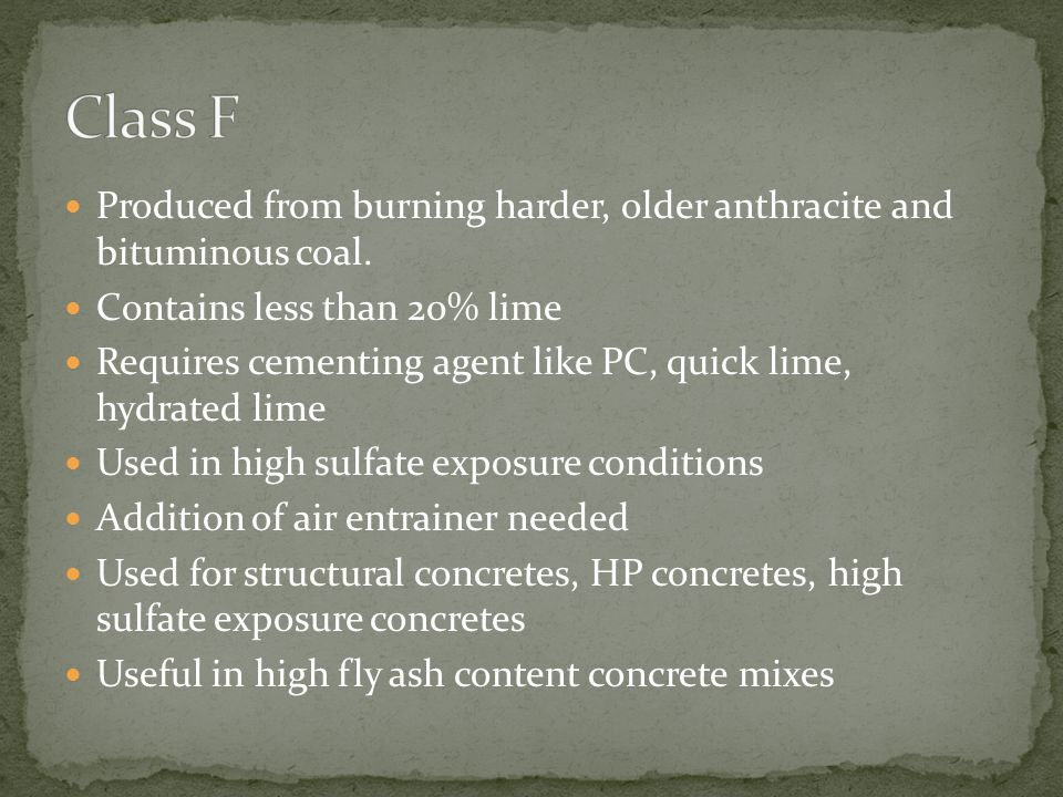 Produced from burning younger lignite and subbituminous coal Higher concentration of alkali and sulfate Contains more than 20% lime Self-cementing properties Does not require activator Does not require air entrainer Not for use in high sulfate conditions Primarily residential construction Limited to low fly ash content concrete mixes