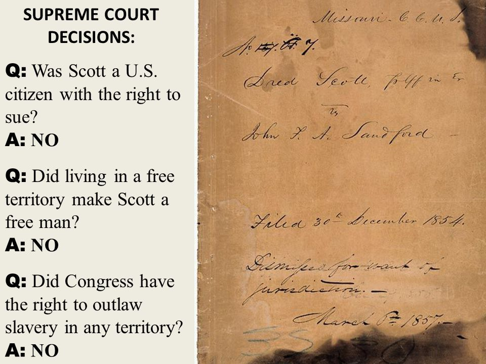 Dred Scott Decision - FACTS: Dred Scott was a slave from Missouri. (MO) Scott and his owner moved to Wisconsin for four years. Scott's owner died afte