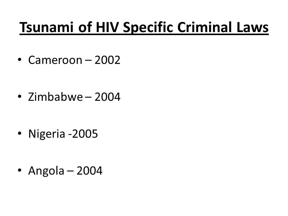 Tsunami of HIV Specific Criminal Laws Cameroon – 2002 Zimbabwe – 2004 Nigeria -2005 Angola – 2004