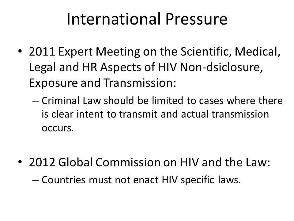 International Pressure 2011 Expert Meeting on the Scientific, Medical, Legal and HR Aspects of HIV Non-dsiclosure, Exposure and Transmission: – Criminal Law should be limited to cases where there is clear intent to transmit and actual transmission occurs.