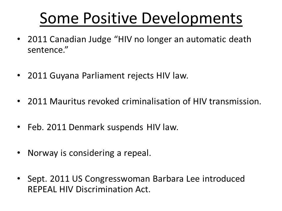 Some Positive Developments 2011 Canadian Judge HIV no longer an automatic death sentence. 2011 Guyana Parliament rejects HIV law.
