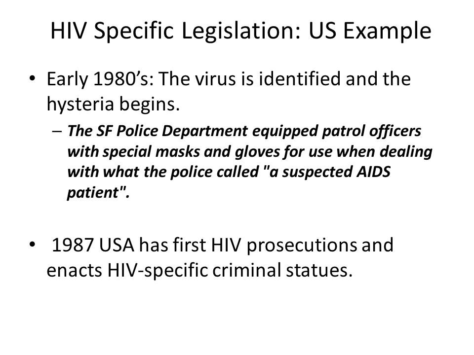 HIV Specific Legislation: US Example 1990 Ryan Care Act required states to introduce laws criminalizing exposure to HIV as condition of federal funding Now 34 US states and 2 US territories have HIV- specific statutes.