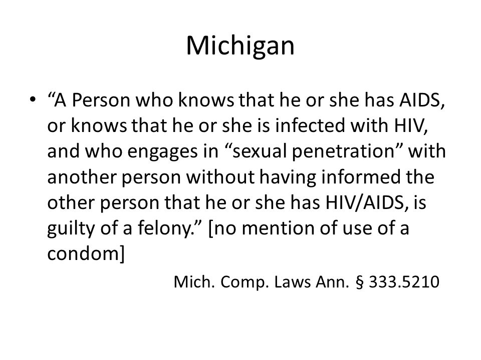 Michigan A Person who knows that he or she has AIDS, or knows that he or she is infected with HIV, and who engages in sexual penetration with another person without having informed the other person that he or she has HIV/AIDS, is guilty of a felony. [no mention of use of a condom] Mich.
