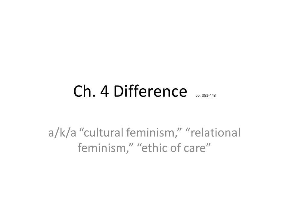 Ch. 4 Difference pp. 383-443 a/k/a cultural feminism, relational feminism, ethic of care