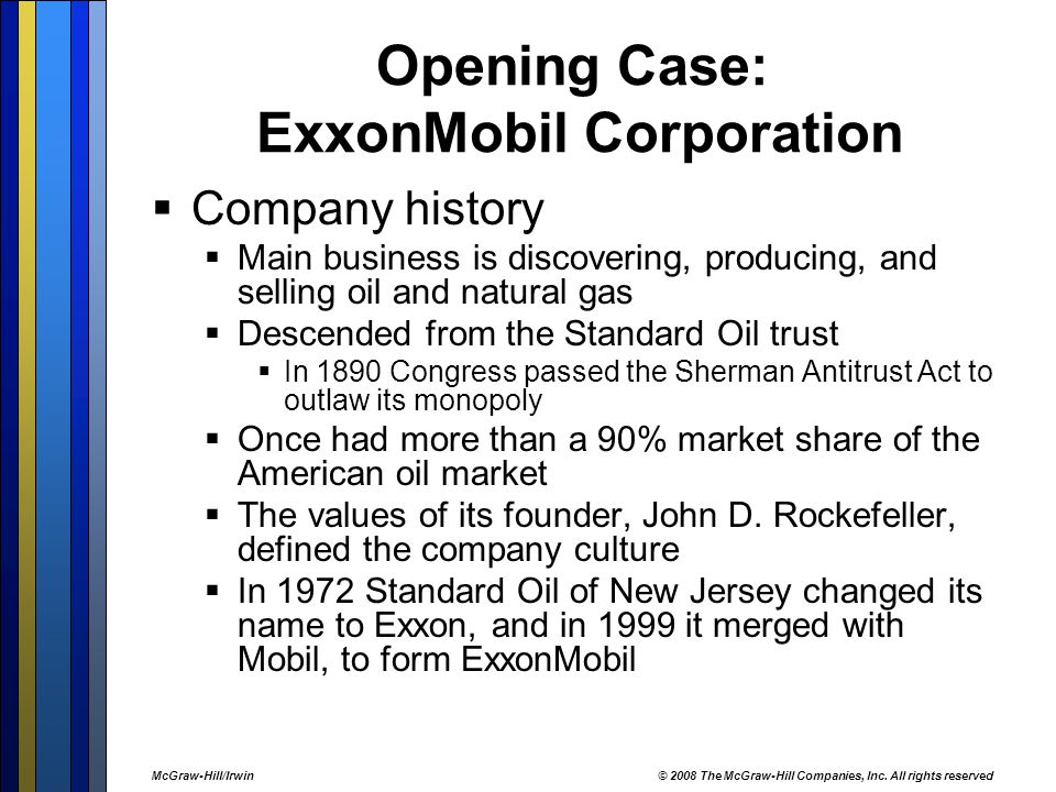 Opening Case: ExxonMobil Corporation  Company history  Main business is discovering, producing, and selling oil and natural gas  Descended from the Standard Oil trust  In 1890 Congress passed the Sherman Antitrust Act to outlaw its monopoly  Once had more than a 90% market share of the American oil market  The values of its founder, John D.