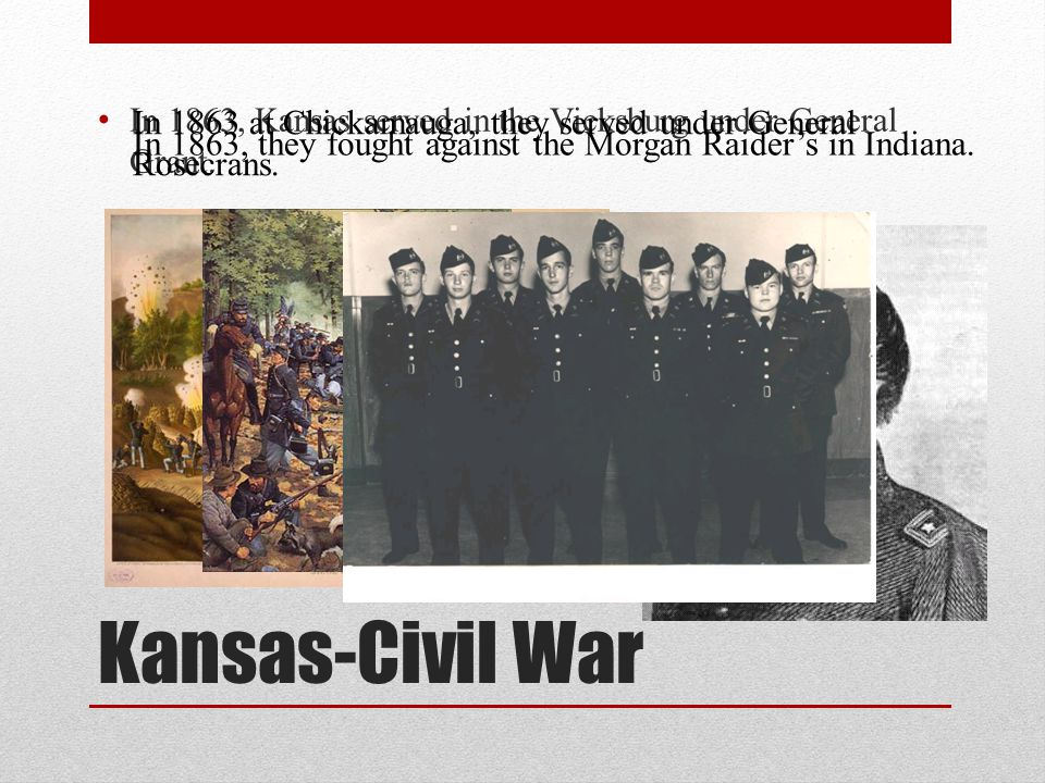 Kansas-Civil War In 1863, Kansas served in the Vicksburg under General Grant. In 1863 at Chickamauga, they served under General Rosecrans. In 1863, th
