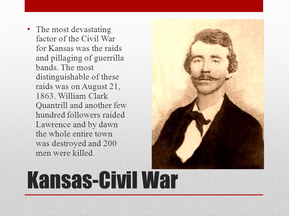 Kansas-Civil War The most devastating factor of the Civil War for Kansas was the raids and pillaging of guerrilla bands. The most distinguishable of t