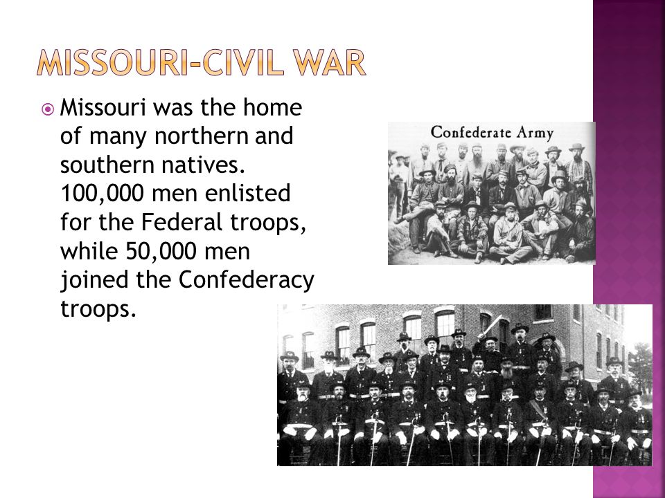  Missouri was the home of many northern and southern natives. 100,000 men enlisted for the Federal troops, while 50,000 men joined the Confederacy tr