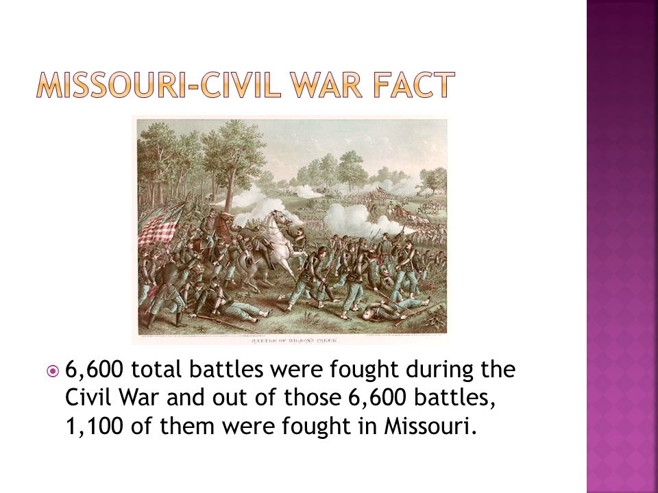  6,600 total battles were fought during the Civil War and out of those 6,600 battles, 1,100 of them were fought in Missouri.
