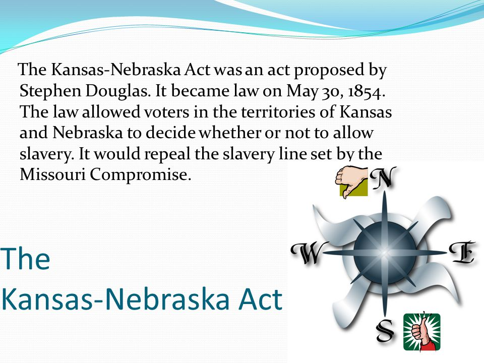 The Kansas-Nebraska Act The Kansas-Nebraska Act was an act proposed by Stephen Douglas. It became law on May 30, 1854. The law allowed voters in the t