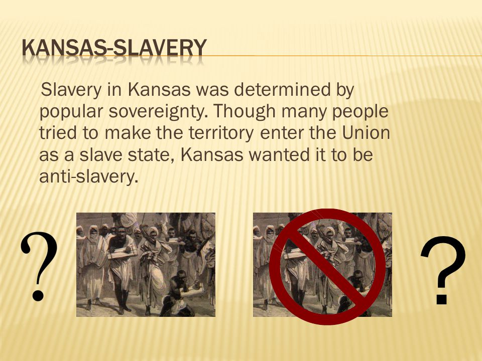 Slavery in Kansas was determined by popular sovereignty. Though many people tried to make the territory enter the Union as a slave state, Kansas wante