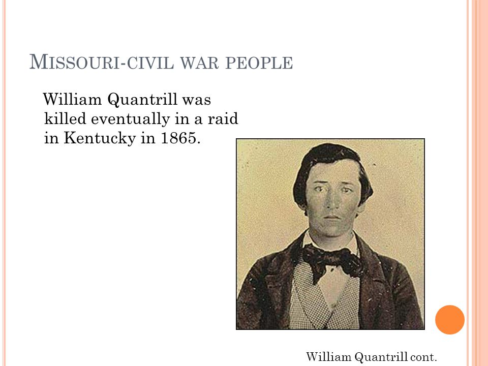 M ISSOURI - CIVIL WAR PEOPLE William Quantrill was killed eventually in a raid in Kentucky in 1865. William Quantrill cont.