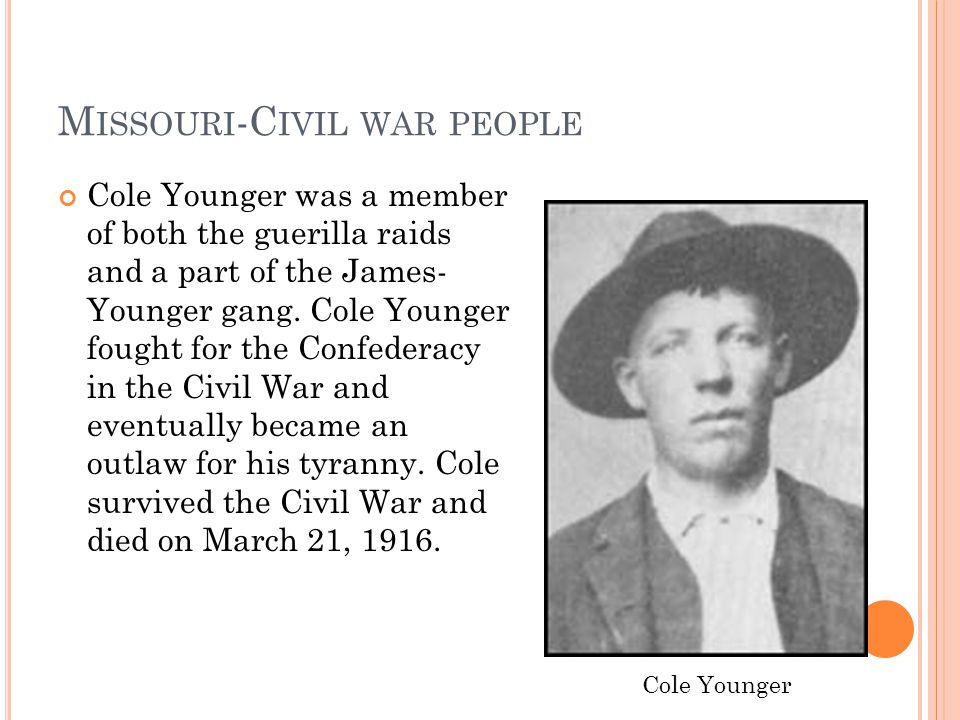 M ISSOURI -C IVIL WAR PEOPLE Cole Younger was a member of both the guerilla raids and a part of the James- Younger gang. Cole Younger fought for the C