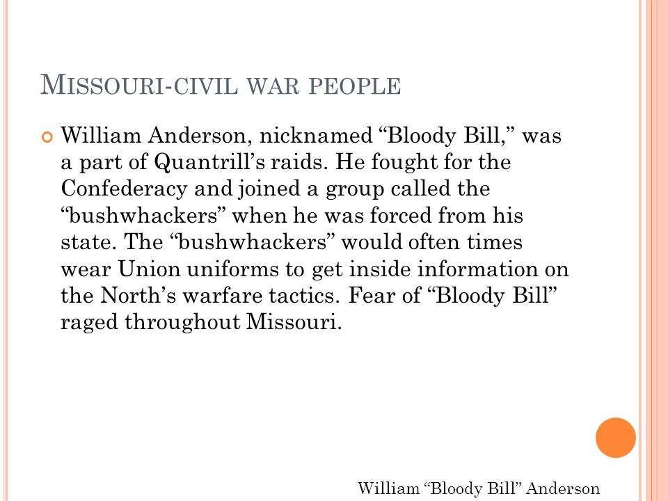 "M ISSOURI - CIVIL WAR PEOPLE William Anderson, nicknamed ""Bloody Bill,"" was a part of Quantrill's raids. He fought for the Confederacy and joined a gr"