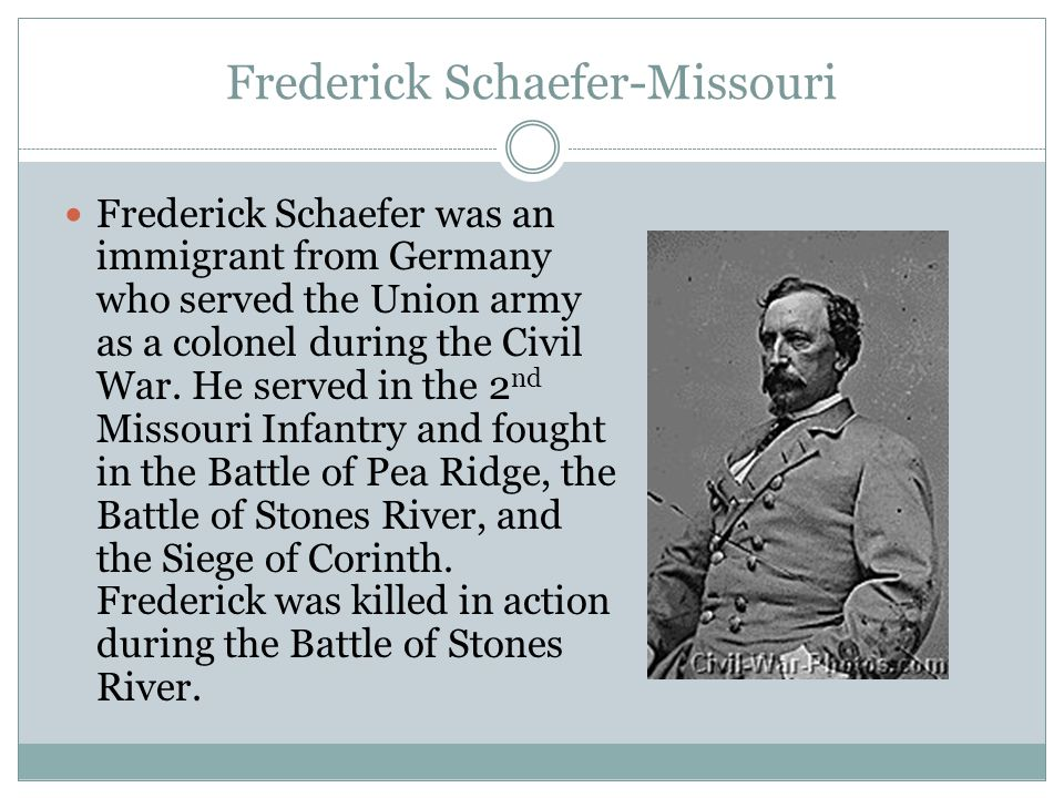 Frederick Schaefer-Missouri Frederick Schaefer was an immigrant from Germany who served the Union army as a colonel during the Civil War. He served in