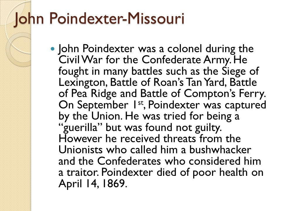 John Poindexter-Missouri John Poindexter was a colonel during the Civil War for the Confederate Army. He fought in many battles such as the Siege of L