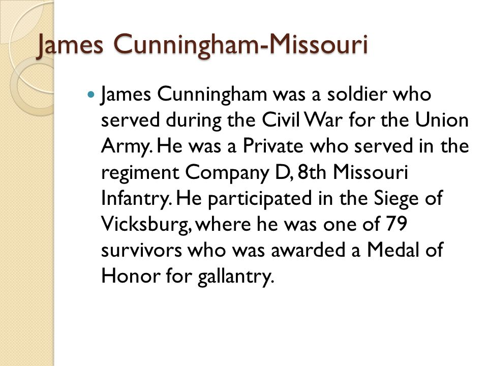 James Cunningham-Missouri James Cunningham was a soldier who served during the Civil War for the Union Army. He was a Private who served in the regime