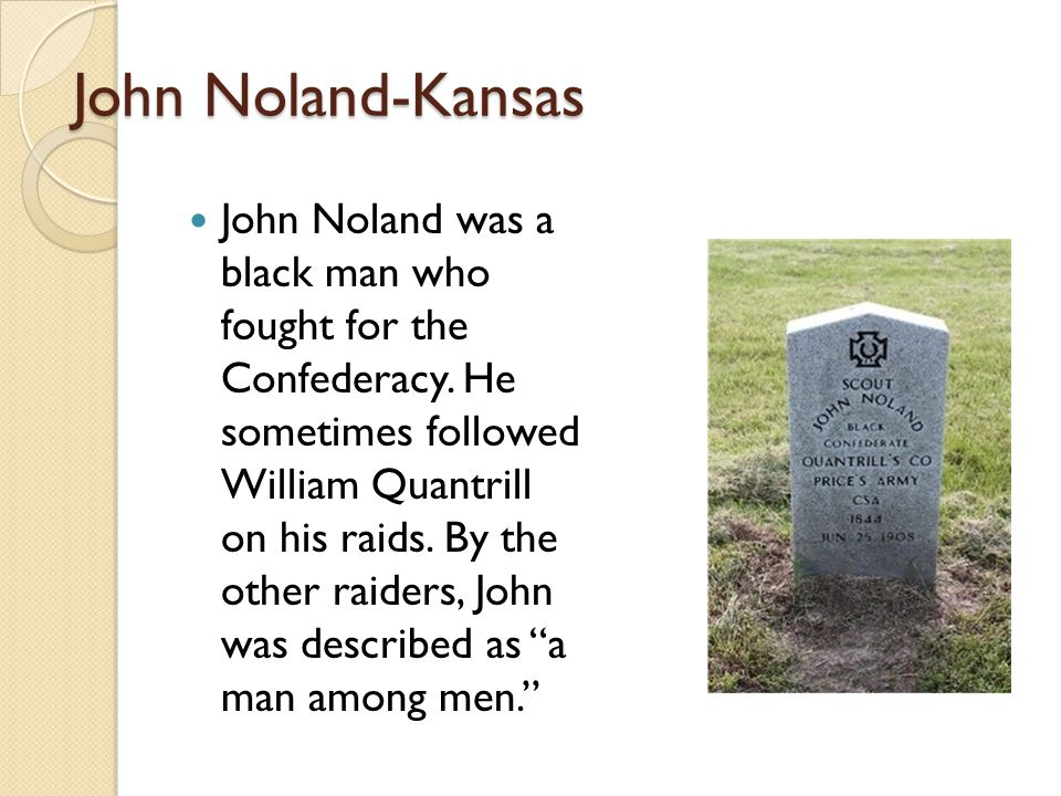 John Noland-Kansas John Noland was a black man who fought for the Confederacy. He sometimes followed William Quantrill on his raids. By the other raid
