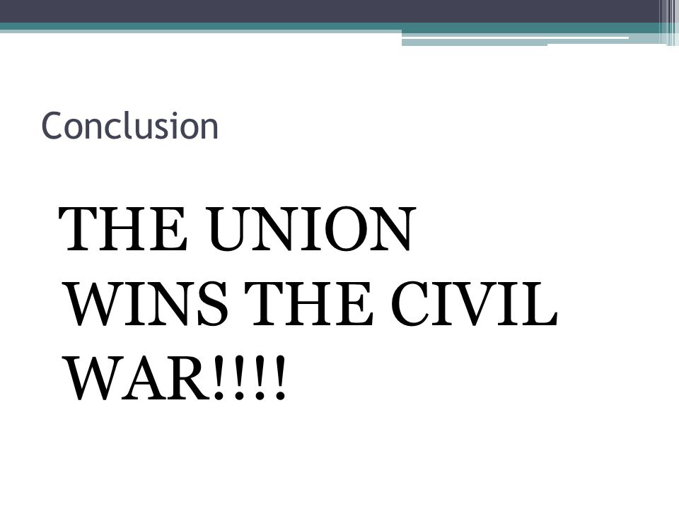 Conclusion THE UNION WINS THE CIVIL WAR!!!!