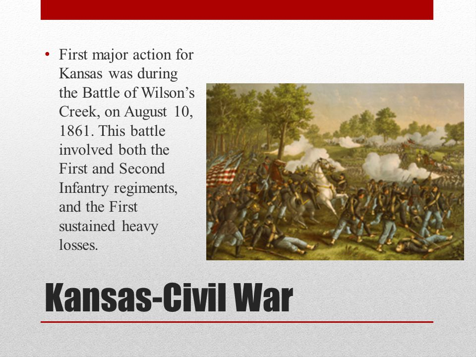 Kansas-Civil War First major action for Kansas was during the Battle of Wilson's Creek, on August 10, 1861. This battle involved both the First and Se