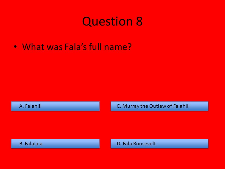 Question 8 What was Fala's full name? A. Falahill B. Falalala C. Murray the Outlaw of Falahill D. Fala Roosevelt