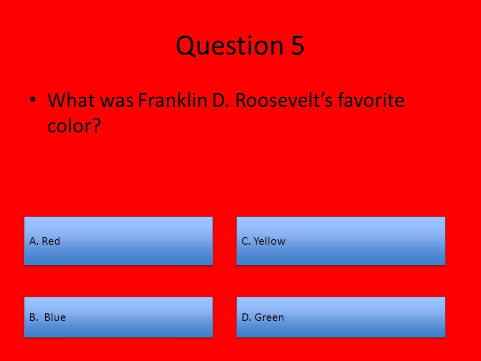 B. Blue D. Green A. Red C. Yellow Question 5 What was Franklin D. Roosevelt's favorite color?