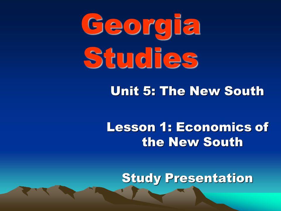 Georgia Studies Unit 5: The New South Lesson 1: Economics of the New South Study Presentation