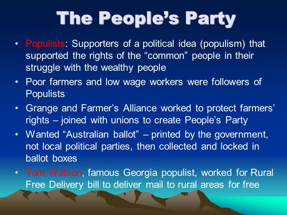The People's Party Populists: Supporters of a political idea (populism) that supported the rights of the common people in their struggle with the wealthy people Poor farmers and low wage workers were followers of Populists Grange and Farmer's Alliance worked to protect farmers' rights – joined with unions to create People's Party Wanted Australian ballot – printed by the government, not local political parties, then collected and locked in ballot boxes Tom Watson, famous Georgia populist, worked for Rural Free Delivery bill to deliver mail to rural areas for free