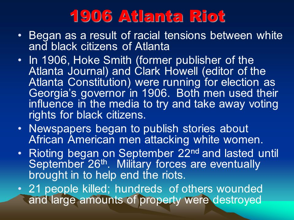 1906 Atlanta Riot Began as a result of racial tensions between white and black citizens of Atlanta In 1906, Hoke Smith (former publisher of the Atlanta Journal) and Clark Howell (editor of the Atlanta Constitution) were running for election as Georgia's governor in 1906.