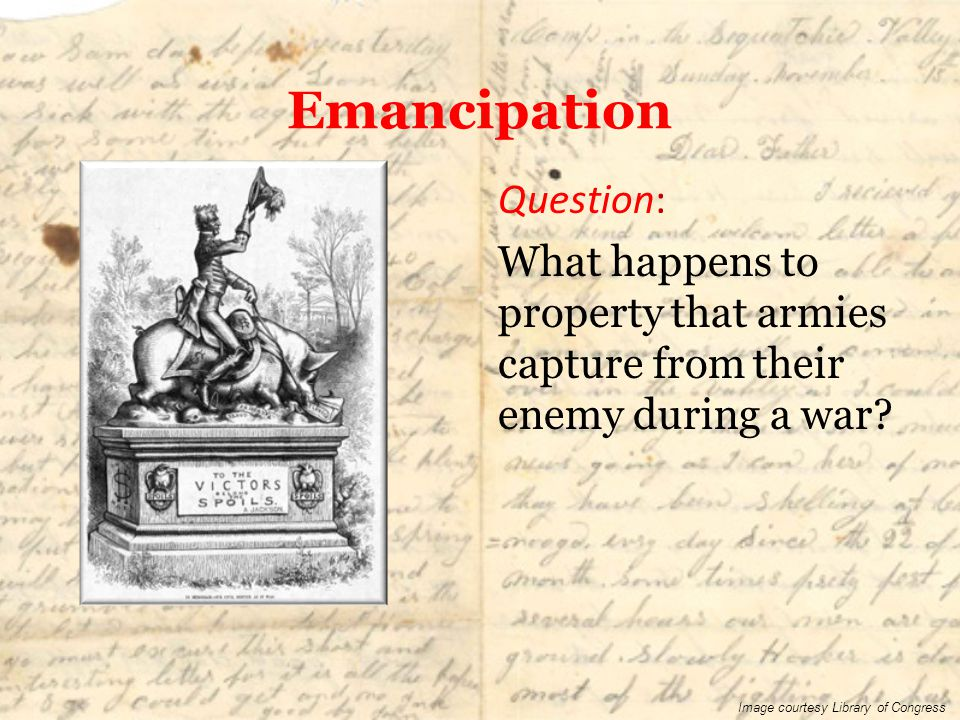 Emancipation Question: What happens to property that armies capture from their enemy during a war? Image courtesy Library of Congress