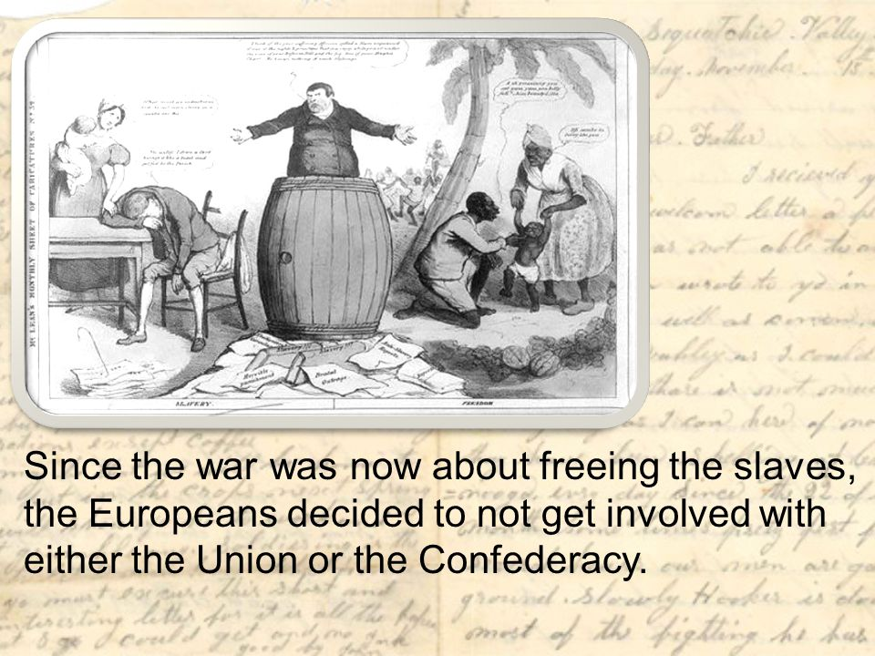 Since the war was now about freeing the slaves, the Europeans decided to not get involved with either the Union or the Confederacy.