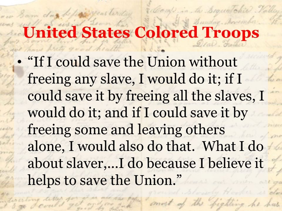 """United States Colored Troops """"If I could save the Union without freeing any slave, I would do it; if I could save it by freeing all the slaves, I woul"""