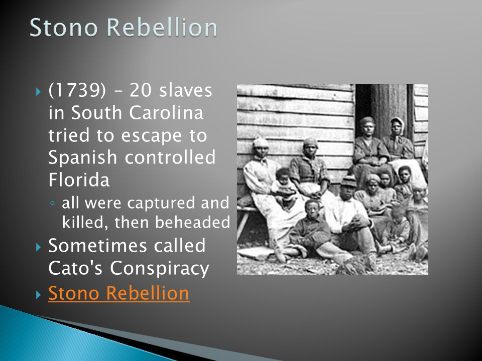  (1739) – 20 slaves in South Carolina tried to escape to Spanish controlled Florida ◦ all were captured and killed, then beheaded  Sometimes called Cato s Conspiracy  Stono Rebellion Stono Rebellion