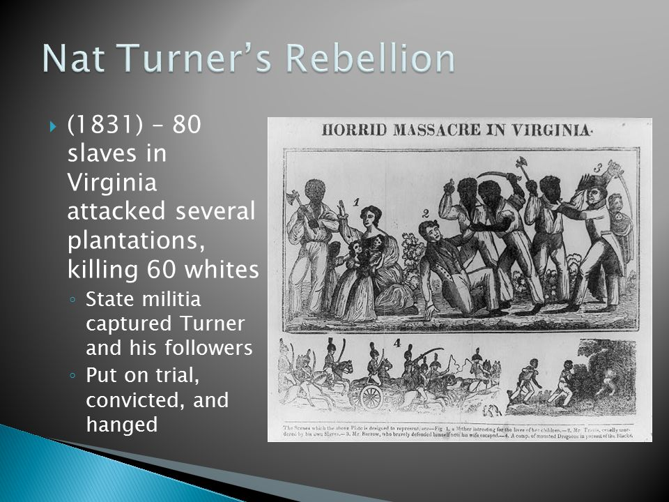  (1831) – 80 slaves in Virginia attacked several plantations, killing 60 whites ◦ State militia captured Turner and his followers ◦ Put on trial, convicted, and hanged