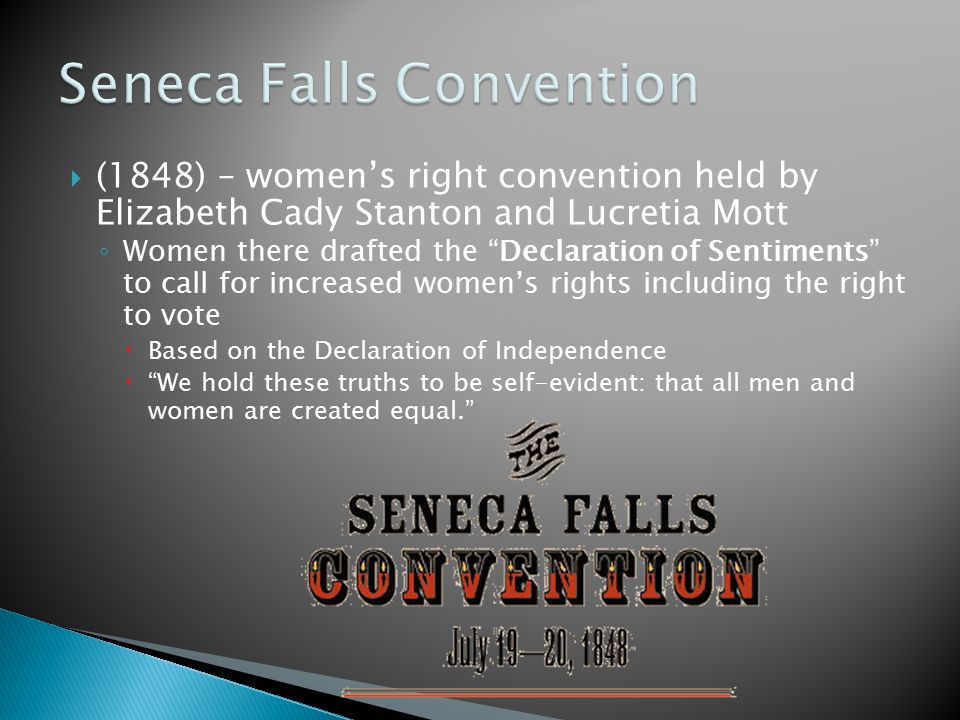  (1848) – women's right convention held by Elizabeth Cady Stanton and Lucretia Mott ◦ Women there drafted the Declaration of Sentiments to call for increased women's rights including the right to vote  Based on the Declaration of Independence  We hold these truths to be self-evident: that all men and women are created equal.