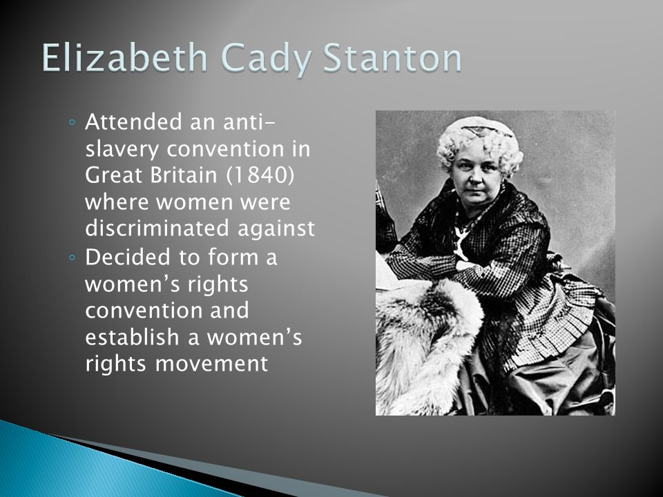 ◦ Attended an anti- slavery convention in Great Britain (1840) where women were discriminated against ◦ Decided to form a women's rights convention and establish a women's rights movement