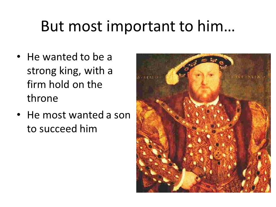 But most important to him… He wanted to be a strong king, with a firm hold on the throne He most wanted a son to succeed him