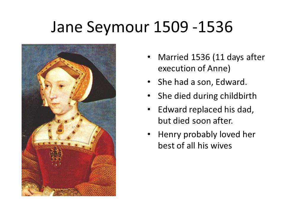 Jane Seymour 1509 -1536 Married 1536 (11 days after execution of Anne) She had a son, Edward.