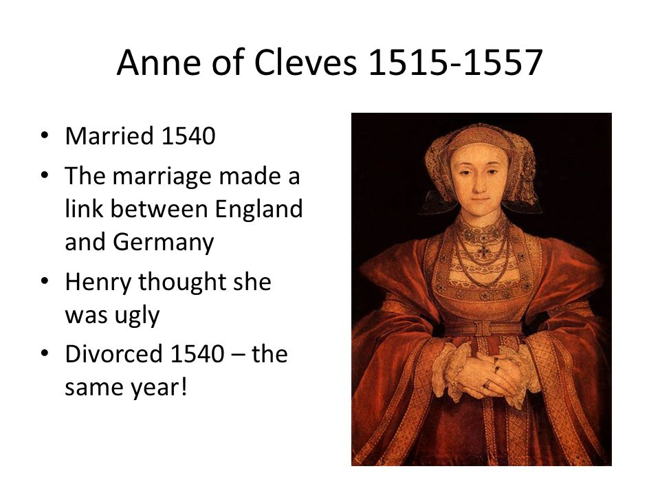 Anne of Cleves 1515-1557 Married 1540 The marriage made a link between England and Germany Henry thought she was ugly Divorced 1540 – the same year!